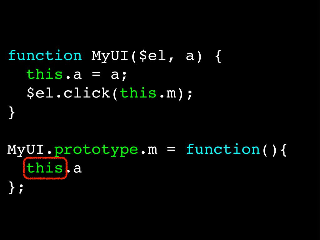 function MyUI($el, a) { this.a = a; $el.click(t...