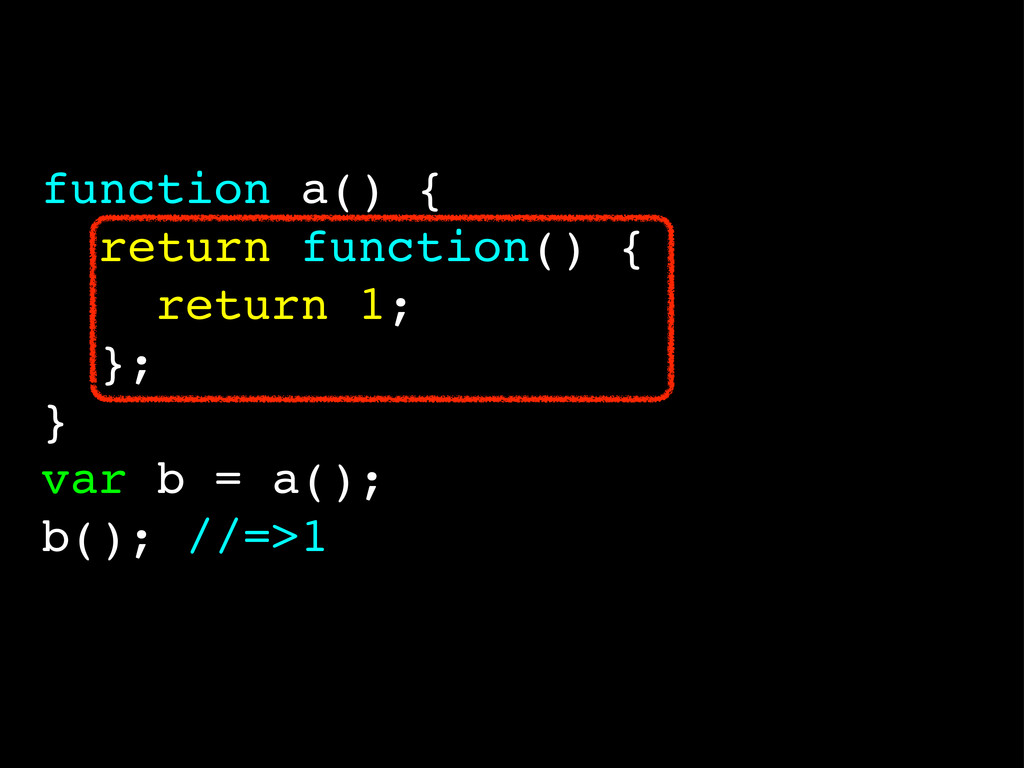function a() { return function() { return 1; };...