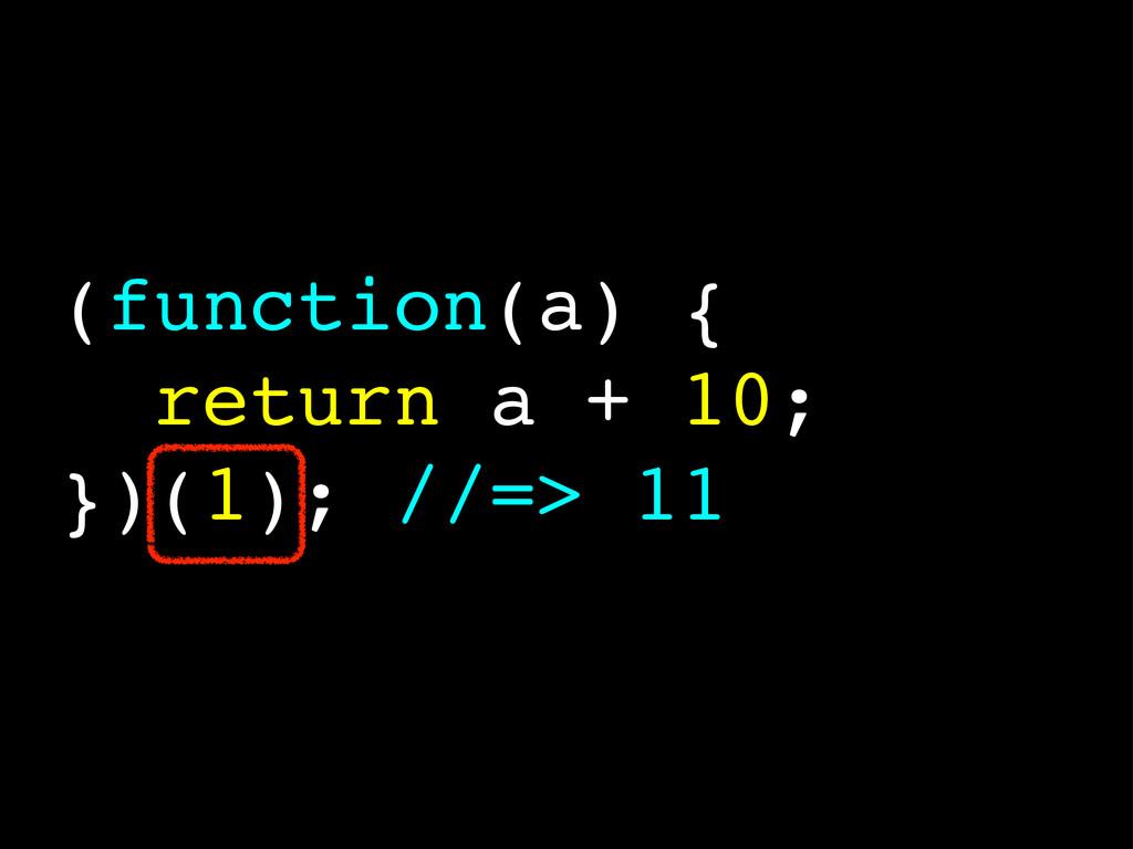 (function(a) { return a + 10; })(1); //=> 11