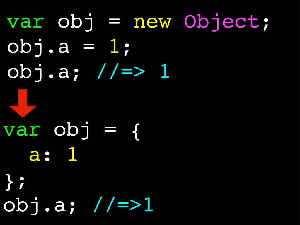 var obj = new Object; obj.a = 1; obj.a; //=> 1 ...