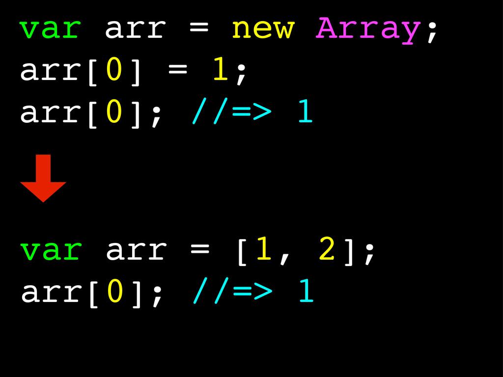 var arr = new Array; arr[0] = 1; arr[0]; //=> 1...