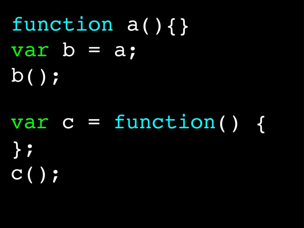 function a(){} var b = a; b(); var c = function...