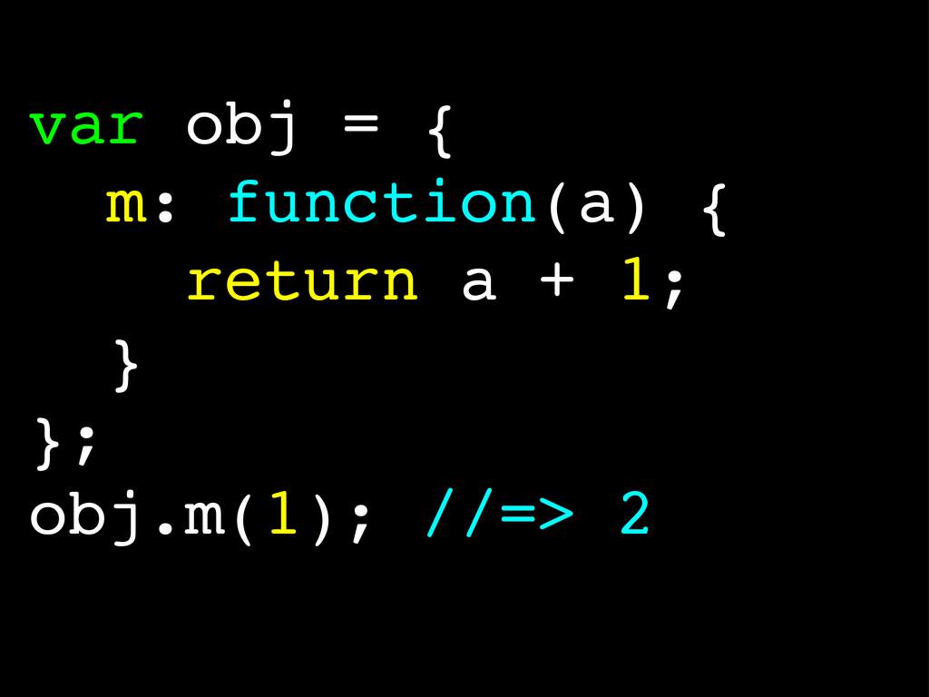 var obj = { m: function(a) { return a + 1; } };...