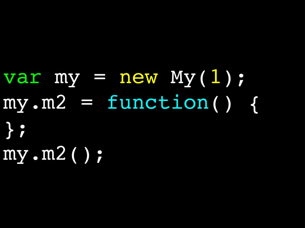 var my = new My(1); my.m2 = function() { }; my....