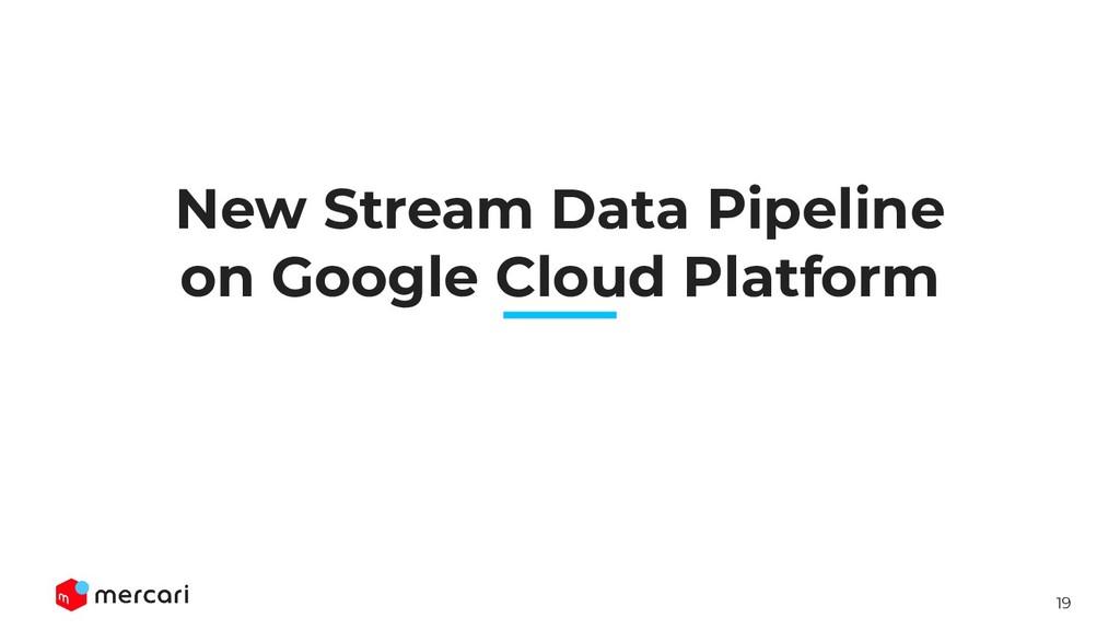 19 New Stream Data Pipeline on Google Cloud Pla...
