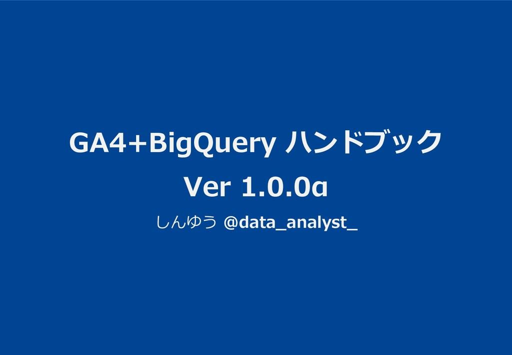 GA4+BigQuery ハンドブック Ver 1.0.0α しんゆう @data_analy...