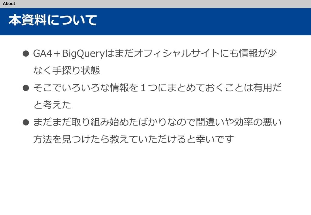 本資料について ● GA4+BigQueryはまだオフィシャルサイトにも情報が少 なく手探り状...