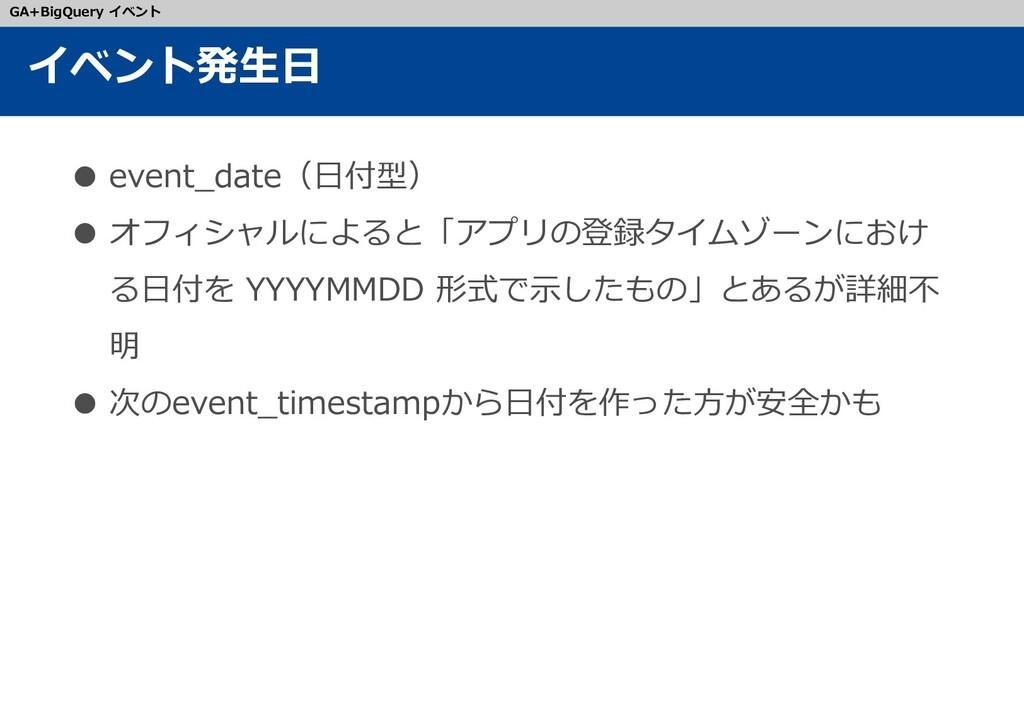 ● event_date(日付型) ● オフィシャルによると「アプリの登録タイムゾーンにおけ ...