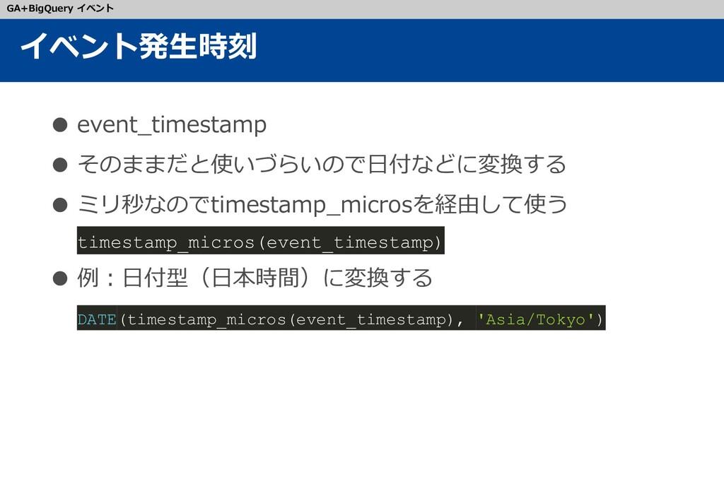 ● event_timestamp ● そのままだと使いづらいので日付などに変換する ● ミリ...