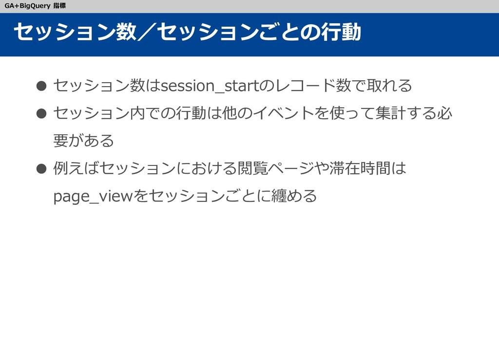 ● セッション数はsession_startのレコード数で取れる ● セッション内での行動は他...