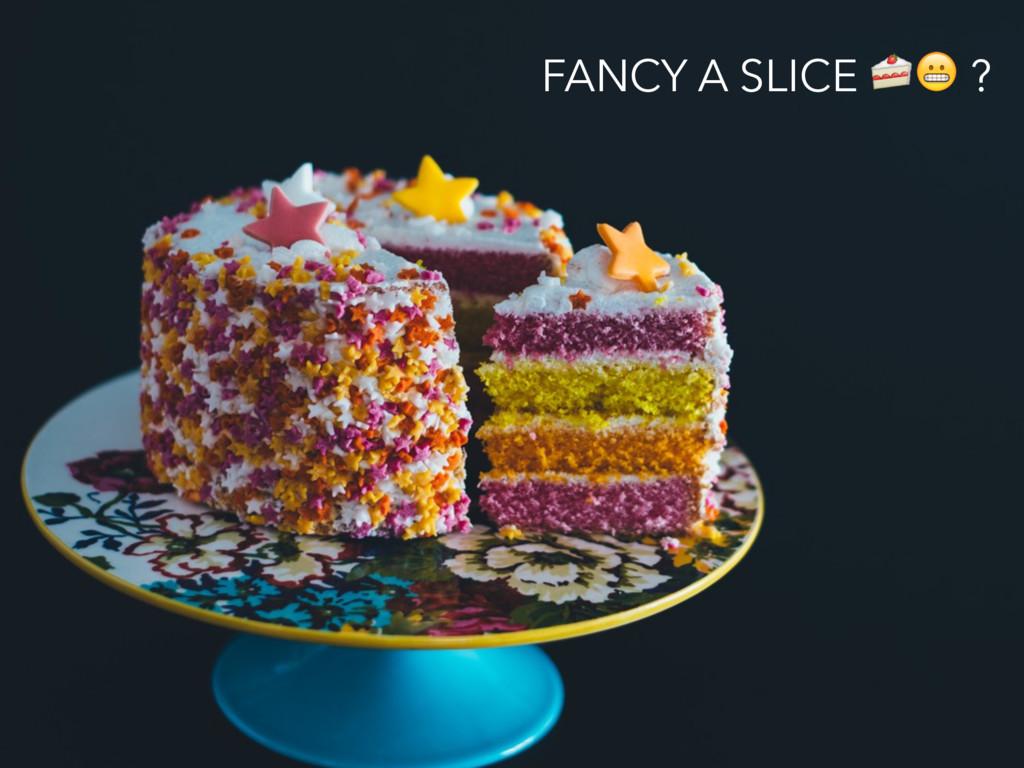 FANCY A SLICE  ?