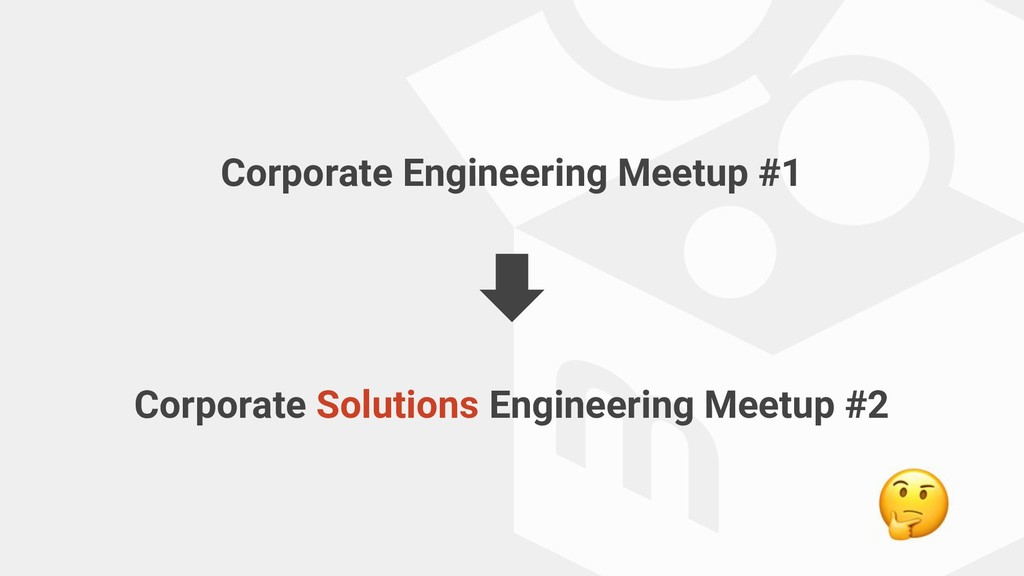 Corporate Engineering Meetup #1 Corporate Solut...