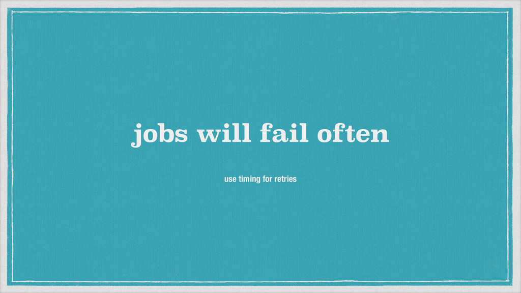 jobs will fail often use timing for retries