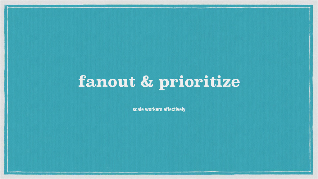 fanout & prioritize scale workers effectively