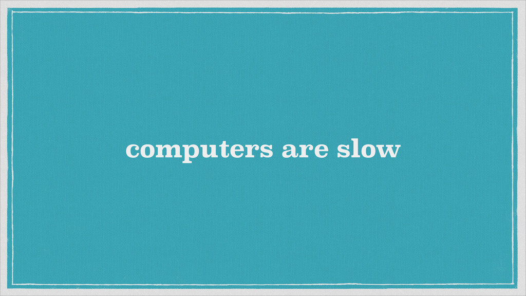 computers are slow