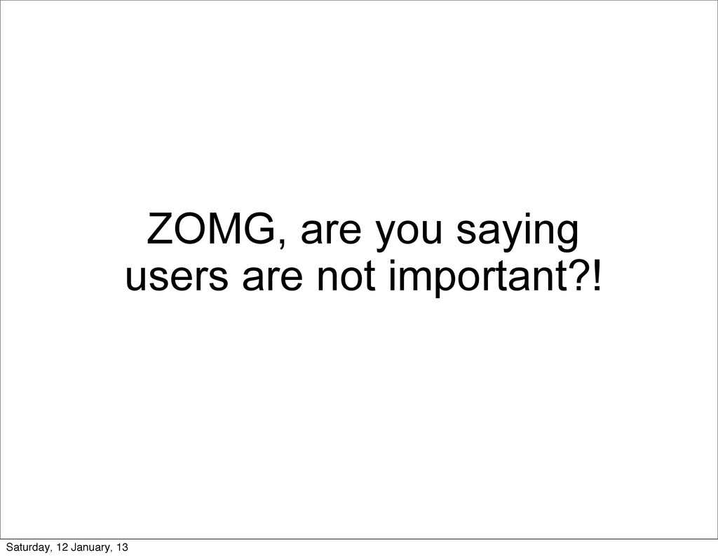 ZOMG, are you saying users are not important?! ...