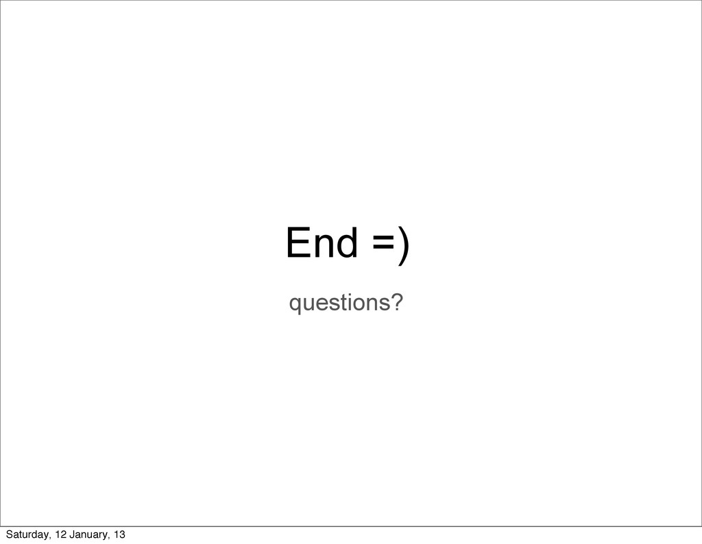 End =) questions? Saturday, 12 January, 13
