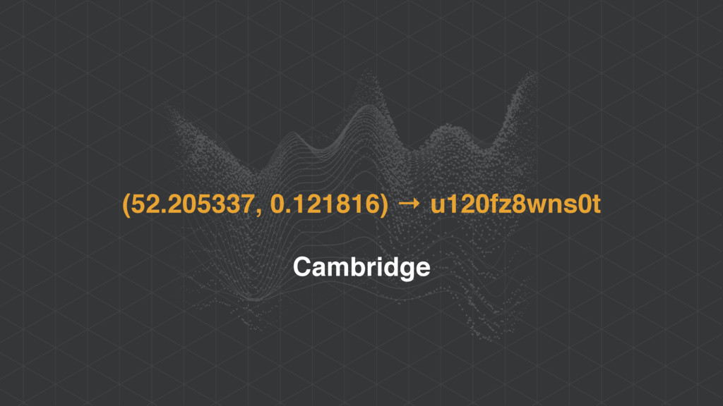 (52.205337, 0.121816) → u120fz8wns0t Cambridge
