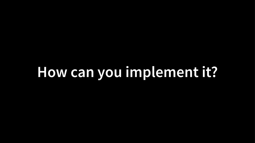 How can you implement it?