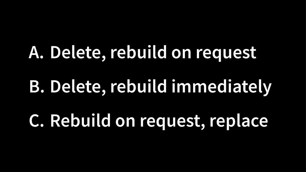 A. Delete, rebuild on request B. Delete, rebuil...