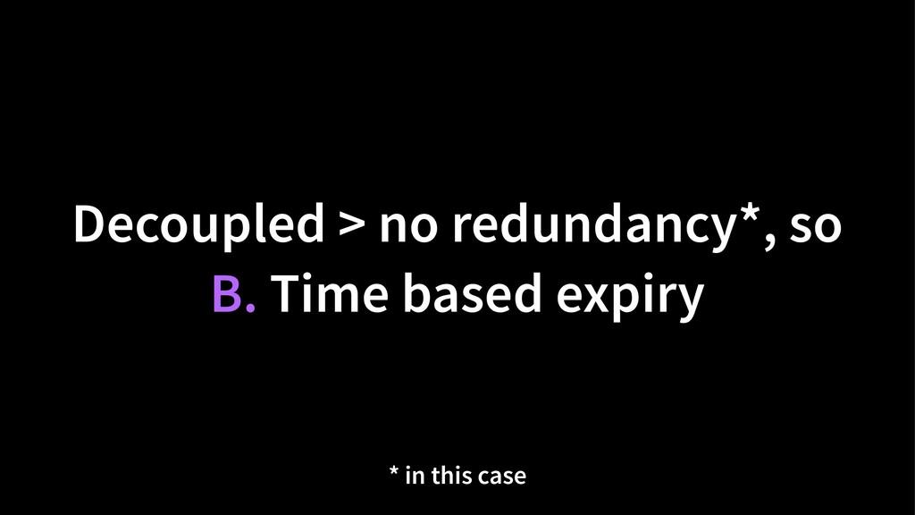 Decoupled > no redundancy*, so B. Time based ex...