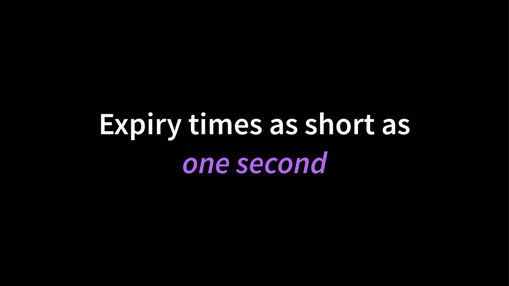 Expiry times as short as one second