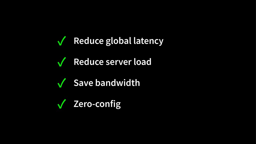 ✓ Reduce global latency ✓ Reduce server load ✓ ...