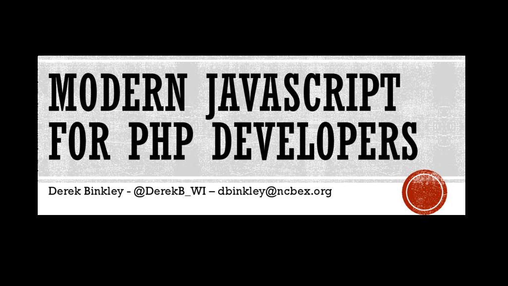 MODERN JAVASCRIPT FOR PHP DEVELOPERS Derek Bink...