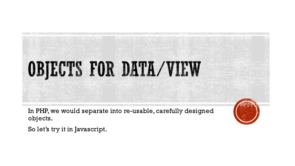 In PHP, we would separate into re-usable, caref...