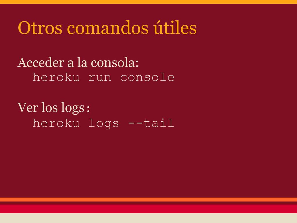 Otros comandos útiles Acceder a la consola: her...