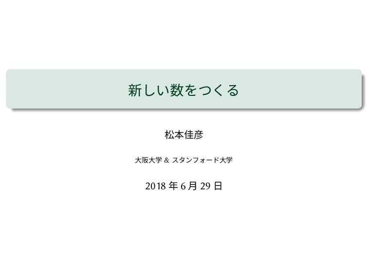 新しい数をつくる 松本佳彦 大阪大学 & スタンフォード大学 2018 年 6 月 29 日