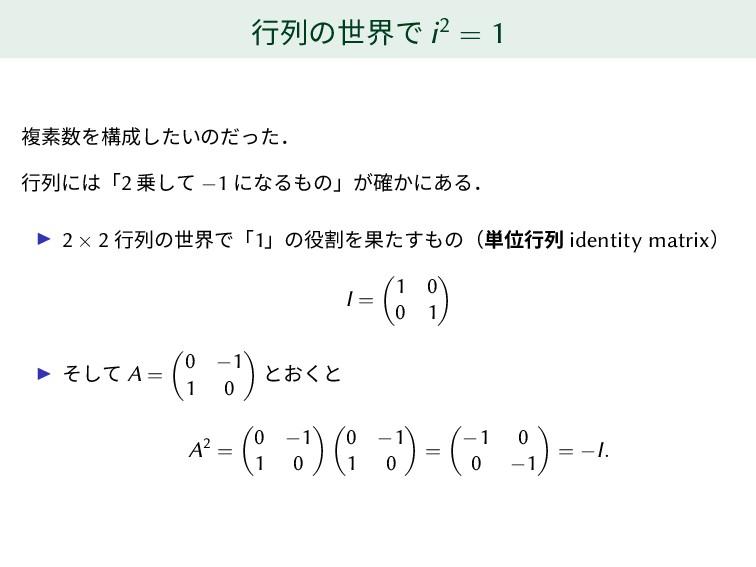 行列の世界で i2 = 1 複素数を構成したいのだった. 行列には「2 乗して −1 になるも...