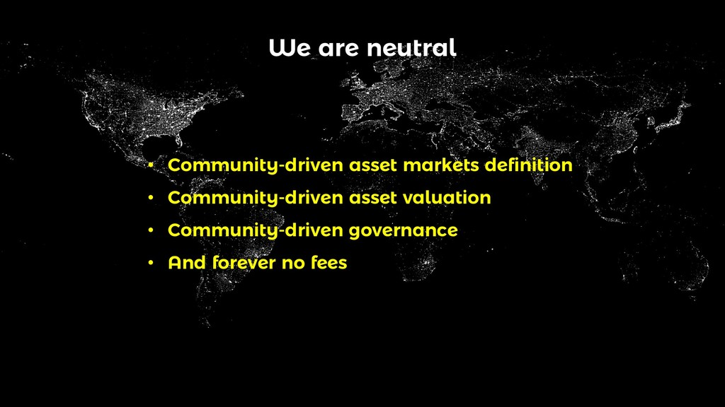 We are neutral • Community-driven asset markets...