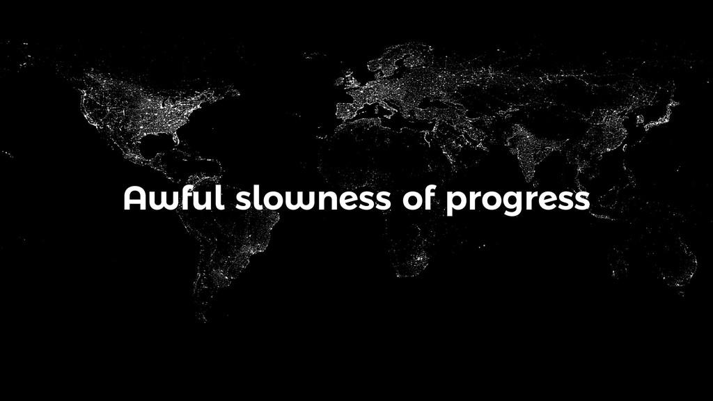Awful slowness of progress