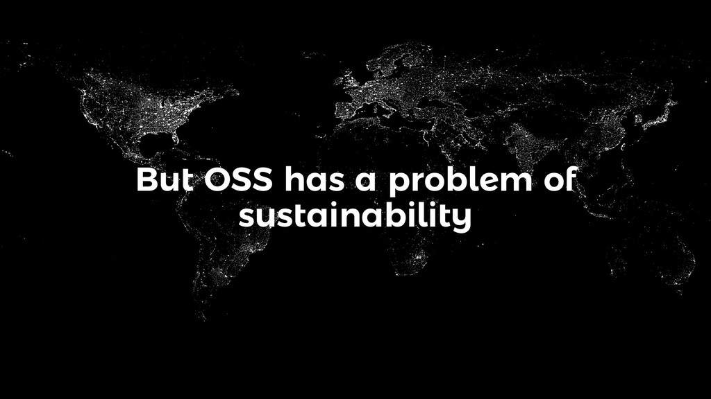 But OSS has a problem of sustainability