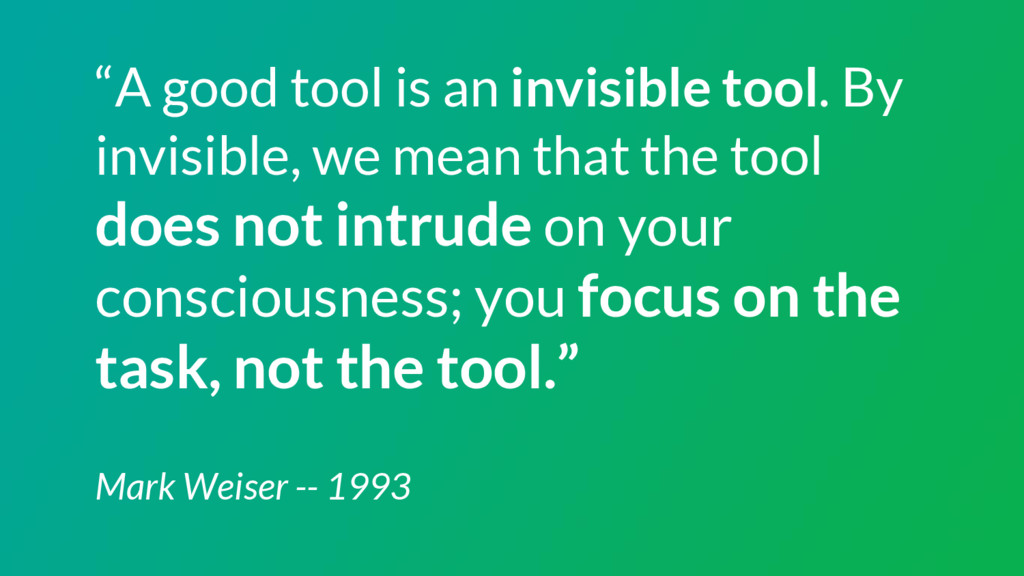 """A good tool is an invisible tool. By invisible..."