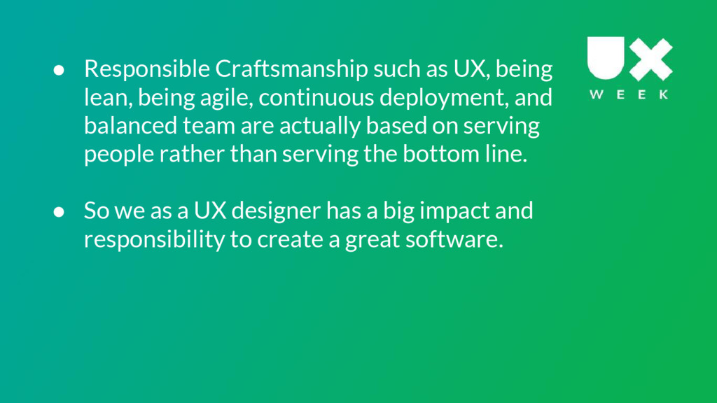 ● Responsible Craftsmanship such as UX, being l...