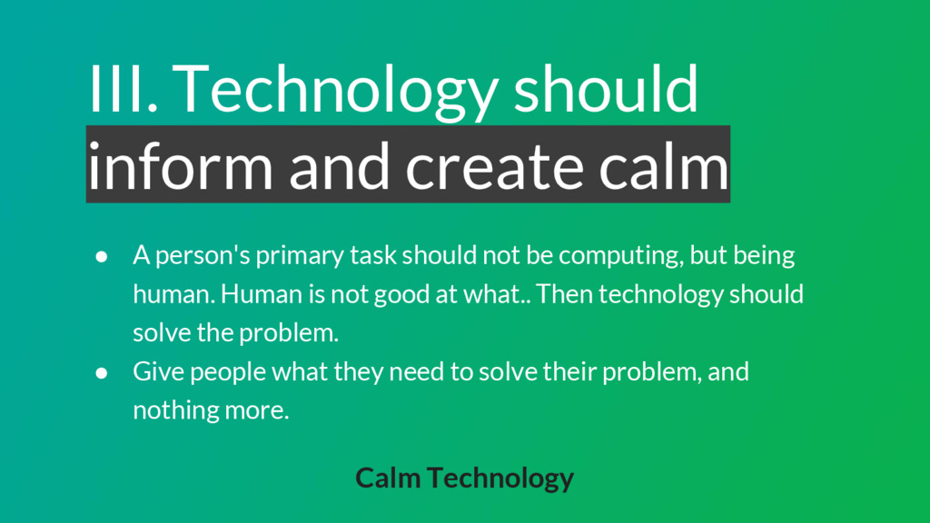 III. Technology should inform and create calm ●...