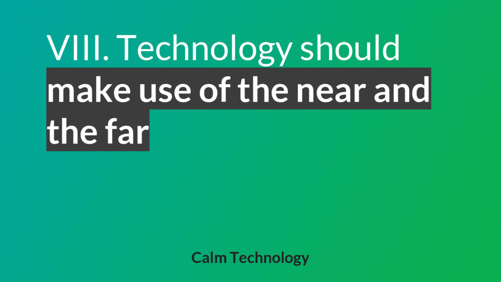 VIII. Technology should make use of the near an...