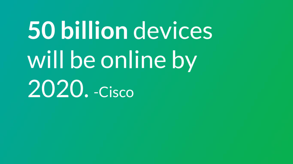 50 billion devices will be online by 2020. -Cis...