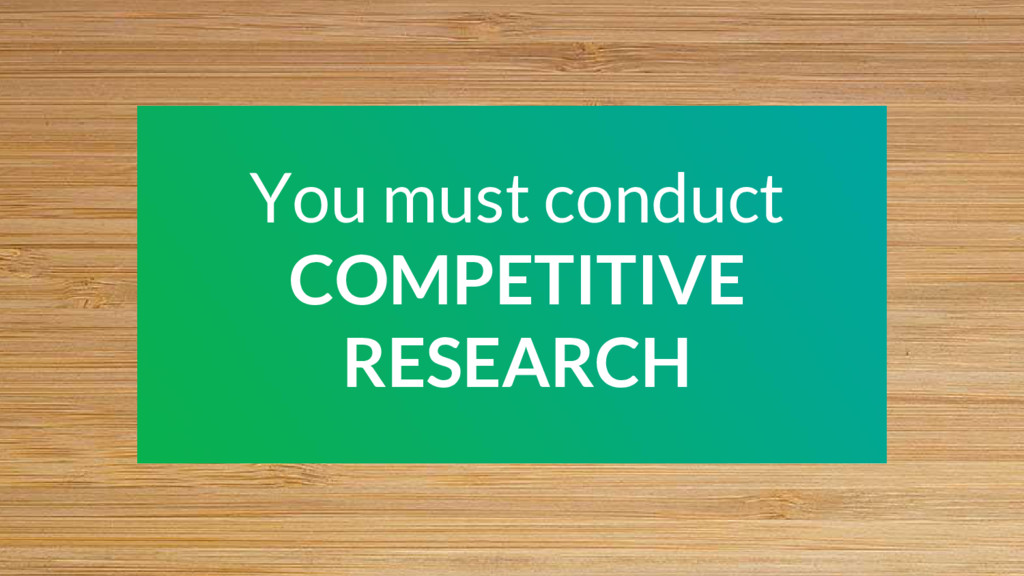 You must conduct COMPETITIVE RESEARCH