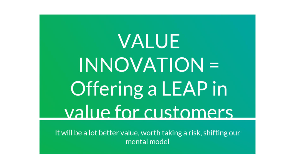 VALUE INNOVATION = Offering a LEAP in value for...