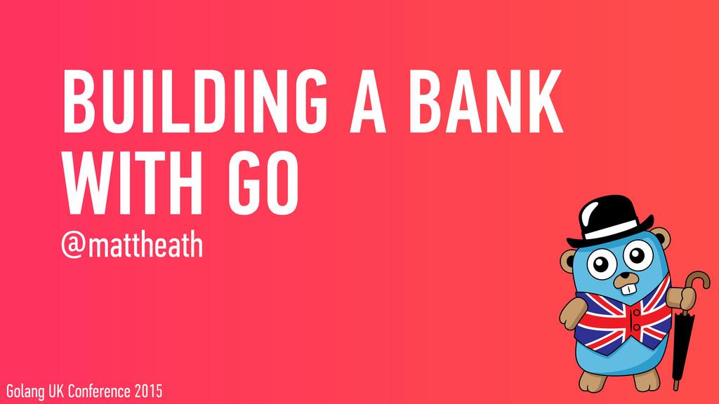 BUILDING A BANK WITH GO @mattheath Golang UK C...