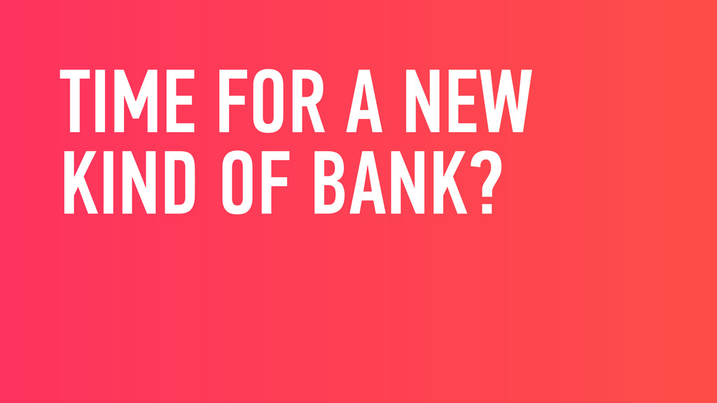 TIME FOR A NEW KIND OF BANK?