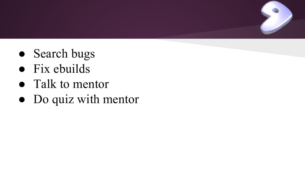 ● Search bugs ● Fix ebuilds ● Talk to mentor ● ...
