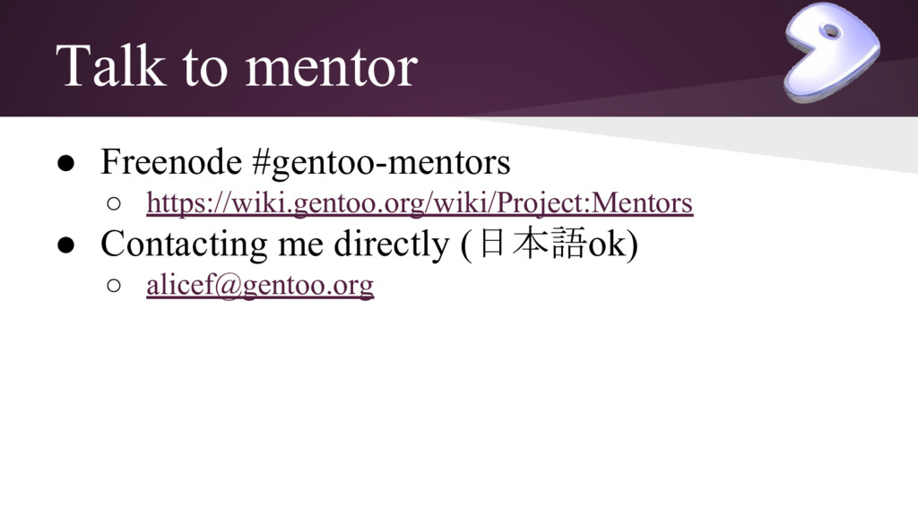 Talk to mentor ● Freenode #gentoo-mentors ○ htt...