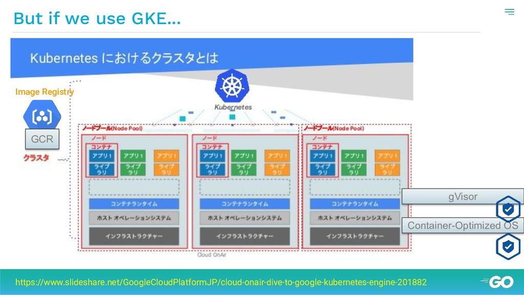 But if we use GKE... https://www.slideshare.net...