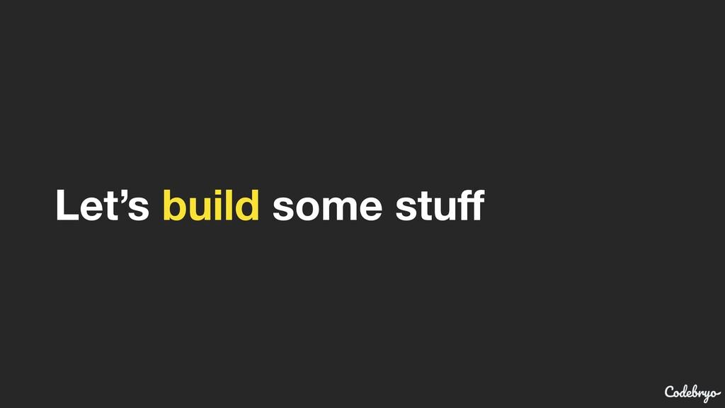 Let's build some stuff