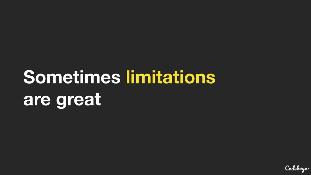 Sometimes limitations are great