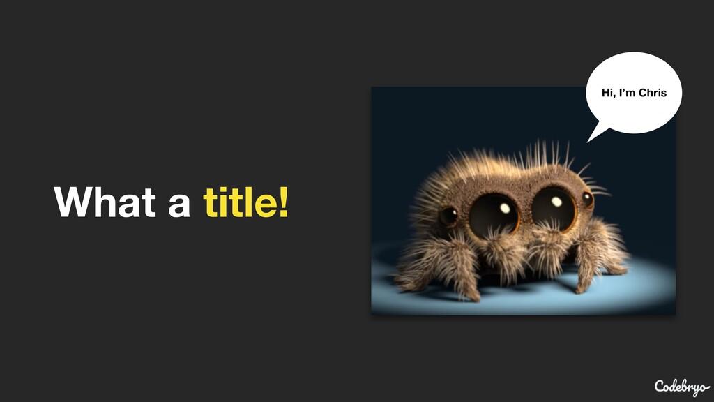 What a title! Hi, I'm Chris